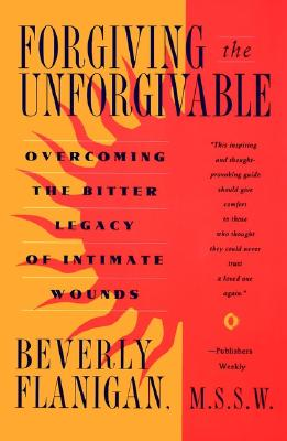 Forgiving the Unforgivable: Overcoming the Bitter Legacy of Intimate Wounds, Flanigan, Beverly