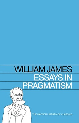 Essays in Pragmatism (Hafner Library of Classics), William James