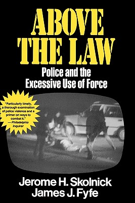 Above the Law: Police and the Excessive Use of Force, Skolnick, Jerome H.; Fyfe, James J.