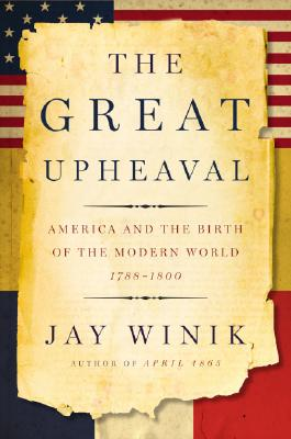 The Great Upheaval: America and the Birth of the Modern World, 1788-1800, Jay Winik
