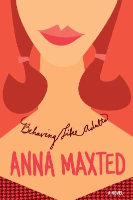 "Behaving Like Adults: A Novel, ""Maxted, Anna"""