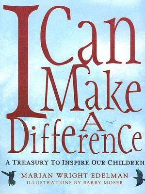 I Can Make A Difference : A Treasury To Inspire Our Children, MARIAN WRIGHT EDELMAN, BARRY MOSER, MARK W. MCVEIGH