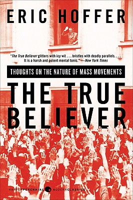 The True Believer: Thoughts on the Nature of Mass Movements (Perennial Classics), Eric Hoffer