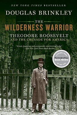 The Wilderness Warrior: Theodore Roosevelt and the Crusade for America, Douglas Brinkley
