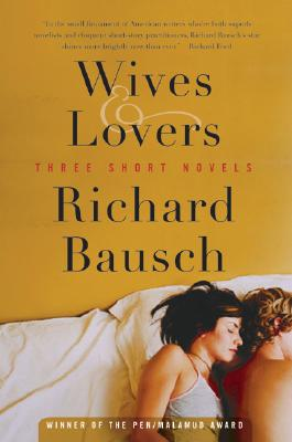 Wives & Lovers: Three Short Novels, Richard Bausch