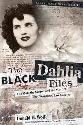 The Black Dahlia Files: The Mob, the Mogul, and the Murder That Transfixed Los Angeles, Don Wolfe