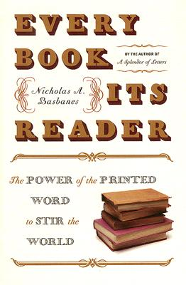 Every Book Its Reader: The Power of the Printed Word to Stir the World, Nicholas A. Basbanes