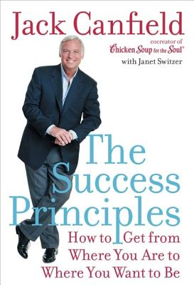 The Success Principles: How to Get from Where You Are to Where You Want to Be, Canfield, Jack;Switzer, Janet