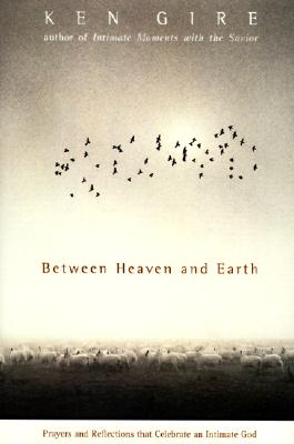 Between Heaven and Earth: Prayers and Reflections That Celebrate an Intimate God, Ken Gire