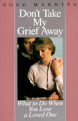 Image for Don't Take My Grief Away: What to Do When You Lose a Loved One