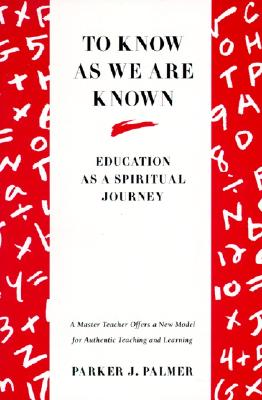 To Know as We Are Known: Education as a Spiritual Journey, Parker J. Palmer