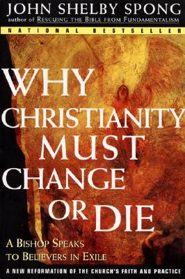 Why Christianity Must Change or Die: A Bishop Speaks to Believers in Exile, Spong, John Shelby