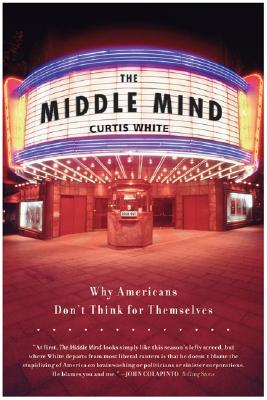 The Middle Mind: Why Americans Don't Think for Themselves, White, Curtis