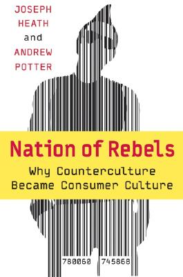 Nation of Rebels: Why Counterculture Became Consumer Culture, Heath, Joseph
