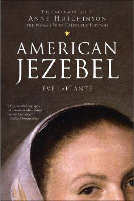 American Jezebel : The Uncommon Life of Anne Hutchinson, the Woman Who Defied the Puritans, EVE LAPLANTE