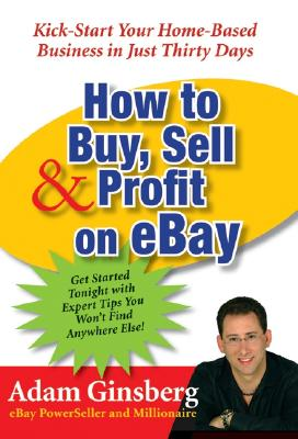 How to Buy, Sell, and Profit on eBay: Kick-Start Your Home-Based Business in Just Thirty Days, Ginsberg, Adam