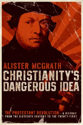 Image for Christianity's Dangerous Idea: The Protestant Revolution--A History from the Sixteenth Century to the Twenty-First