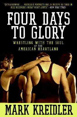 Four Days to Glory: Wrestling with the Soul of the American Heartland, Mark Kreidler