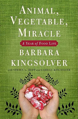 Animal, Vegetable, Miracle: A Year of Food Life, Barbara Kingsolver; Camille Kingsolver; Steven L. Hopp