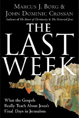 The Last Week: What the Gospels Really Teach About Jesus' Final Days in Jerusalem, Borg, Marcus J.; Crossan, John Dominic