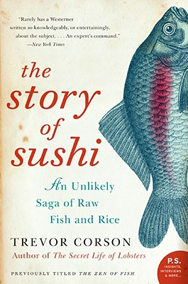 The Story of Sushi: An Unlikely Saga of Raw Fish and Rice, Corson, Trevor