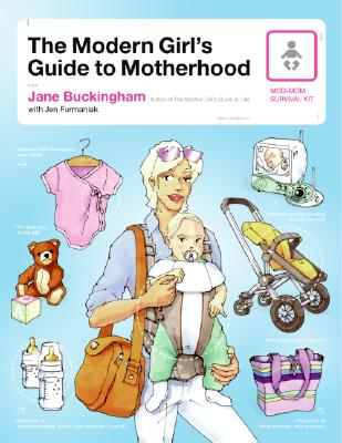 The Modern Girl's Guide to Motherhood, Buckingham, Jane;Furmaniak, Jen
