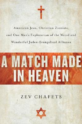 Image for A Match Made in Heaven: American Jews, Christian Zionists, and One Man's Exploration of the Weird and Wonderful Judeo-Evangelical Alliance