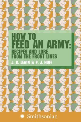 How to Feed an Army: Recipes and Lore from the Front Lines, Lewin, Jim; Huff, P.J.