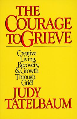 The Courage to Grieve: The Classic Guide to Creative Living, Recovery, and Growth Through Grief, Tatelbaum, Judy