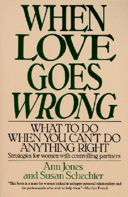 When Love Goes Wrong: What to Do When You Can't Do Anything Right, Ann Jones; Susan Schechter