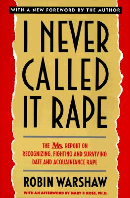 I Never Called It Rape: The Ms. Report on Recognizing, Fighting, and Surviving Date and Acquaintance Rape, Robin Warshaw