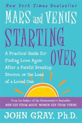 Mars and Venus Starting Over: A Practical Guide for Finding Love Again After a Painful Breakup, Divorce, or the Loss of a Loved One, Gray, John