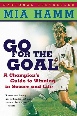 GO FOR THE GOAL : A CHAMPION'S GUIDE TO, MIA HAMM