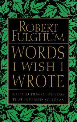 Words I Wish I Wrote: A Collection of Writing That Inspired My Ideas, Fulghum, Robert