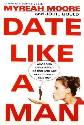 Date Like a Man: What Men Know About Dating and Are Afraid You'll Find Out, Gould, Jodie; Moore, Myreah