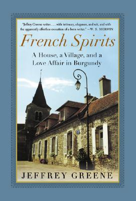 French Spirits: A House, a Village, and a Love Affair in Burgundy, Greene, Jeffrey