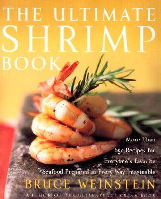 The Ultimate Shrimp Book: More than 650 Recipes for Everyone's Favorite Seafood Prepared in Every Way Imaginable, Weinstein, Bruce