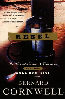 Rebel: The Nathaniel Starbuck Chronicles: Book One (Cornwell, Bernard. Starbuck Chronicles, V. 1.), Bernard Cornwell