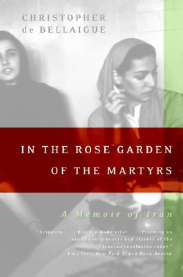 In the Rose Garden of the Martyrs: A Memoir of Iran, Christopher de Bellaigue