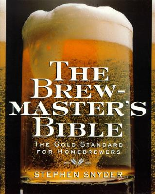 The Brewmaster's Bible: The Gold Standard for Home Brewers, Snyder, Stephen