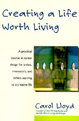 Creating a Life Worth Living: A Practical Course in Career Design for Aspiring Writers, Artists, Filmmakers, Musicians, and Others Who Want to Make a Living from Their Creative Wor, Lloyd, Carol