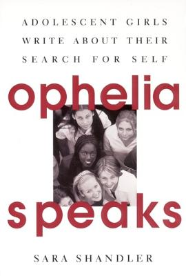 Ophelia Speaks: Adolescent Girls Write About Their Search for Self, Sara Shandler