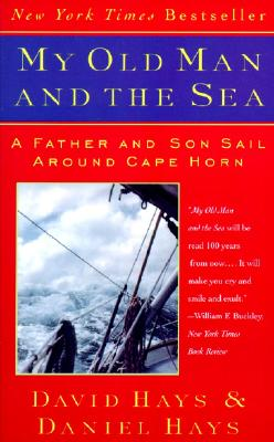 My Old Man and the Sea: A Father and Son Sail Around Cape Horn, Hays, Daniel; Hays, David