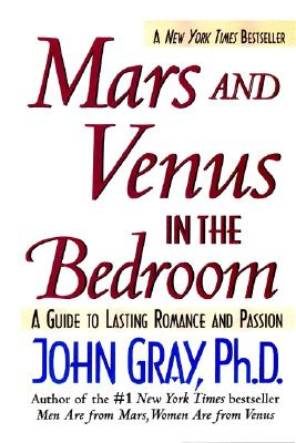 Mars and Venus in the Bedroom: A Guide to Lasting Romance and Passion, Gray, John