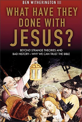 What Have They Done With Jesus?: Beyond Strange Theories and Bad History--Why We Can Trust the Bible, Ben Witherington III