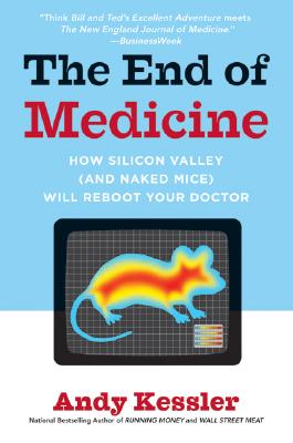 The End of Medicine: How Silicon Valley (and Naked Mice) Will Reboot Your Doctor, Kessler, Andy