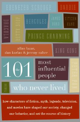 The 101 Most Influential People Who Never Lived : How Characters of Fiction, Myth, Legends, Television, and Movies Have Shaped Our Society, Changed Our Behavior, and Set the Course of History, Karlan, Dan; Lazar, Allan; Salter, Jeremy
