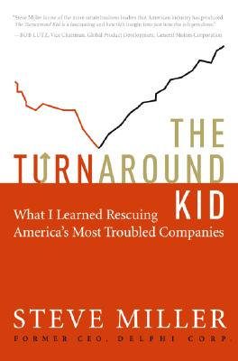 The Turnaround Kid: What I Learned Rescuing America's Most Troubled Companies, Miller, Steve