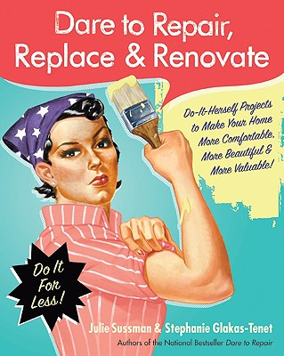 Image for Dare to Repair, Replace & Renovate: Do-It-Herself Projects to Make Your Home More Comfortable, More Beautiful & More Valuable!