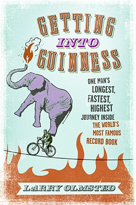 Getting into Guinness: One Man's Longest, Fastest, Highest Journey Inside the World's Most Famous Record Book, Larry Olmsted